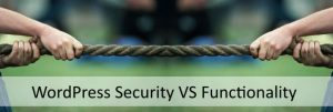 WordPress Security VS Functionality – Striking the Right Balance